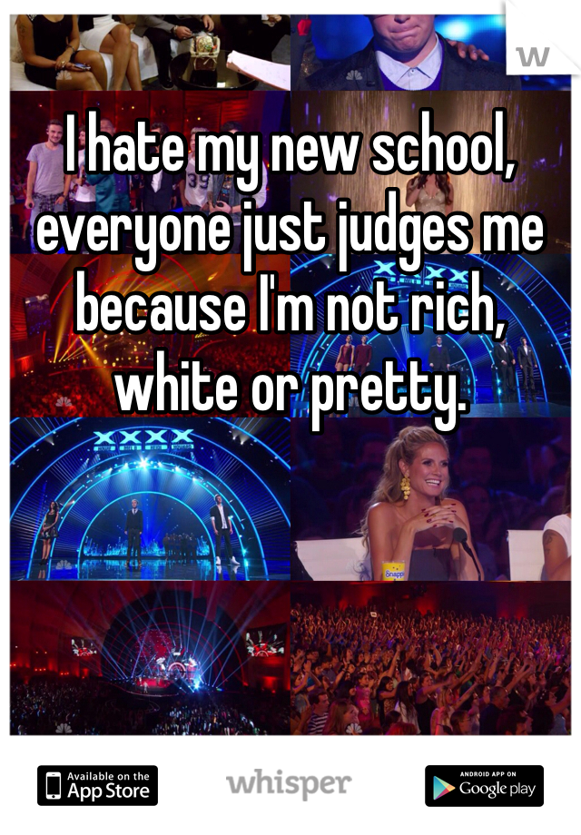 I hate my new school, everyone just judges me because I'm not rich, white or pretty.