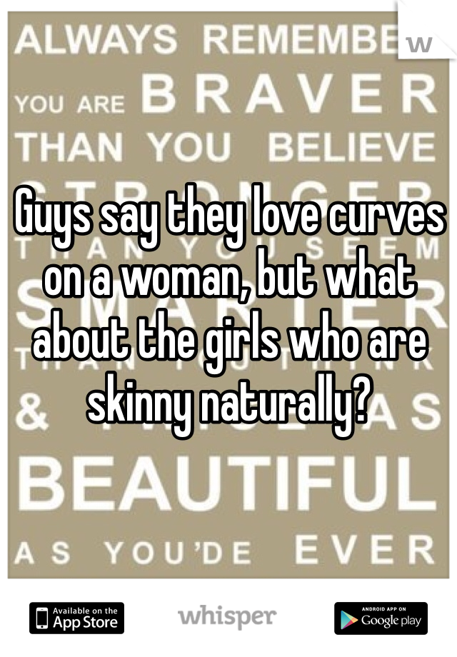 Guys say they love curves on a woman, but what about the girls who are skinny naturally?