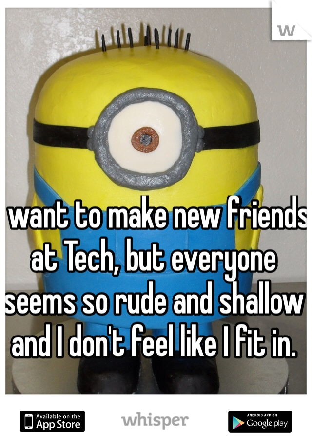 I want to make new friends at Tech, but everyone seems so rude and shallow and I don't feel like I fit in.