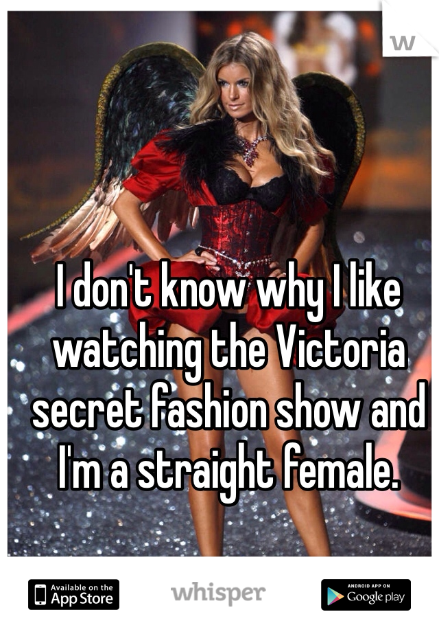 I don't know why I like watching the Victoria secret fashion show and I'm a straight female.