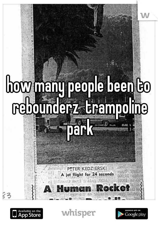how many people been to rebounderz  trampoline park