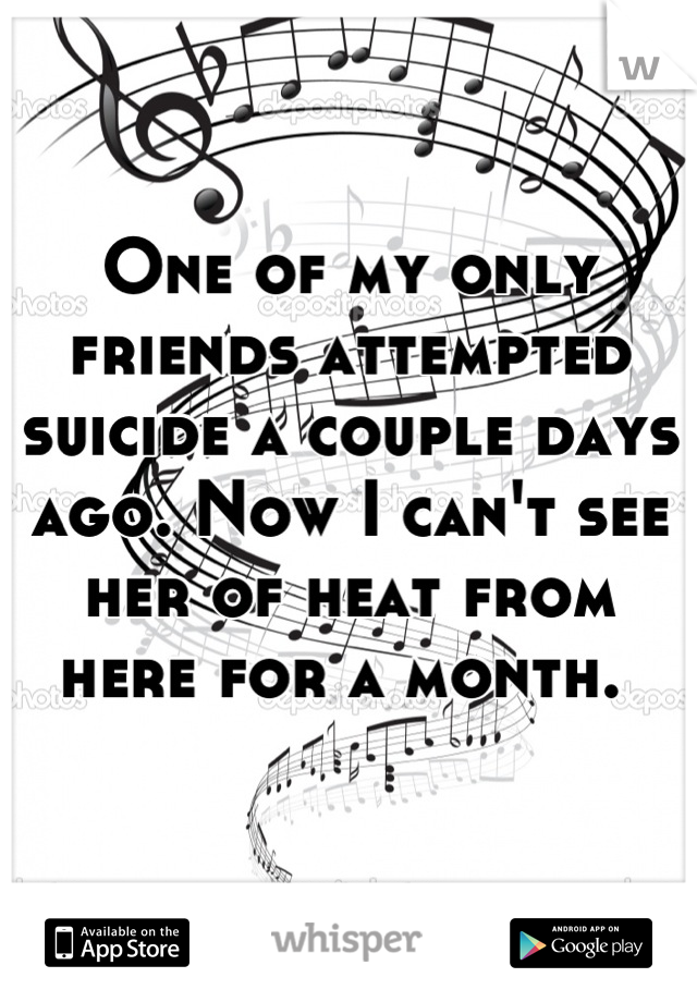 One of my only friends attempted suicide a couple days ago. Now I can't see her of heat from here for a month.
