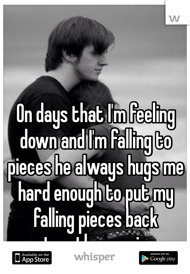 On days that I'm feeling down and I'm falling to pieces he always hugs me hard enough to put my falling pieces back together again