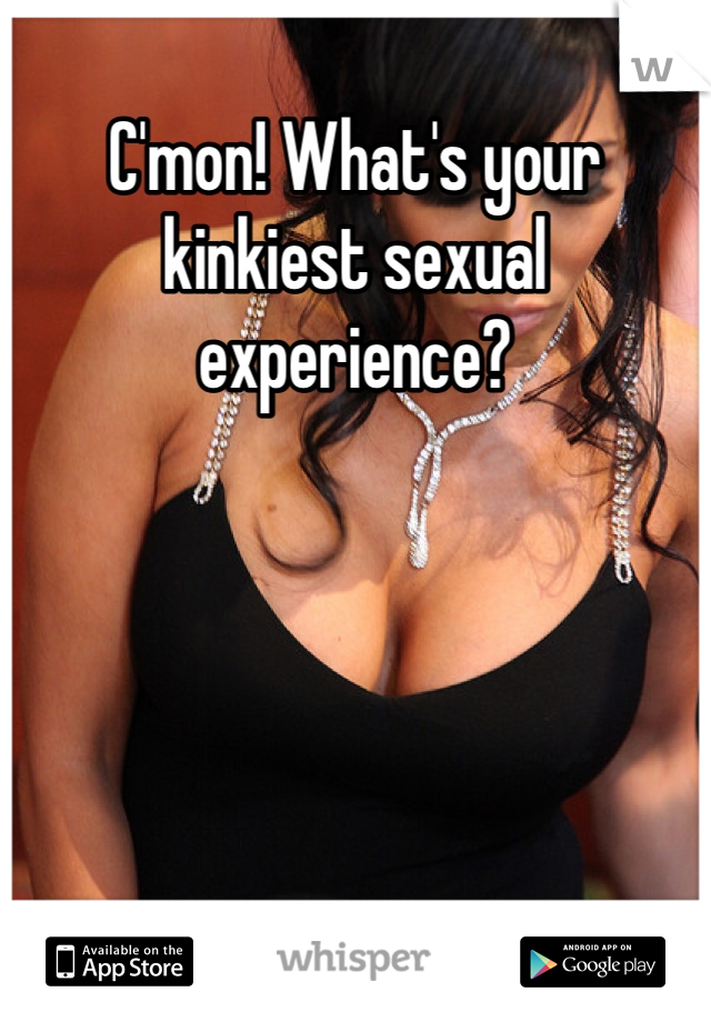 C'mon! What's your kinkiest sexual experience?
