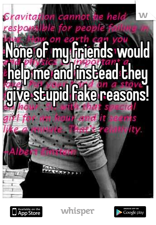 None of my friends would help me and instead they give stupid fake reasons!