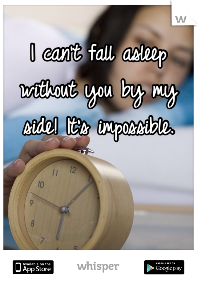 I can't fall asleep without you by my side! It's impossible.