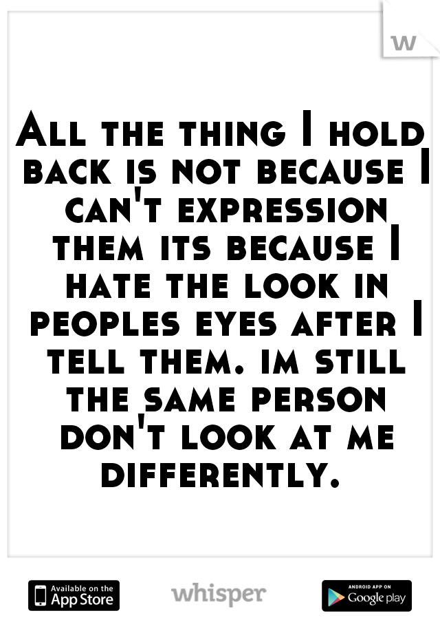 All the thing I hold back is not because I can't expression them its because I hate the look in peoples eyes after I tell them. im still the same person don't look at me differently.