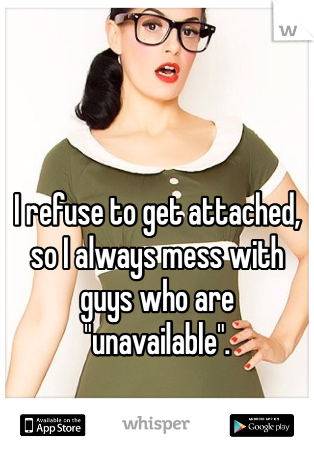"I refuse to get attached, so I always mess with guys who are ""unavailable""."