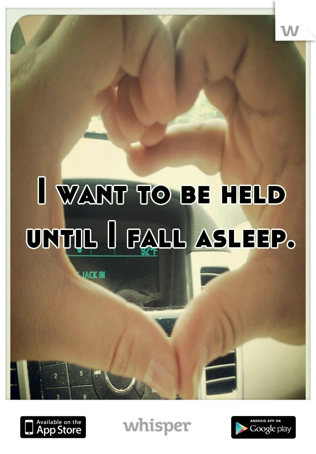 I want to be held until I fall asleep.