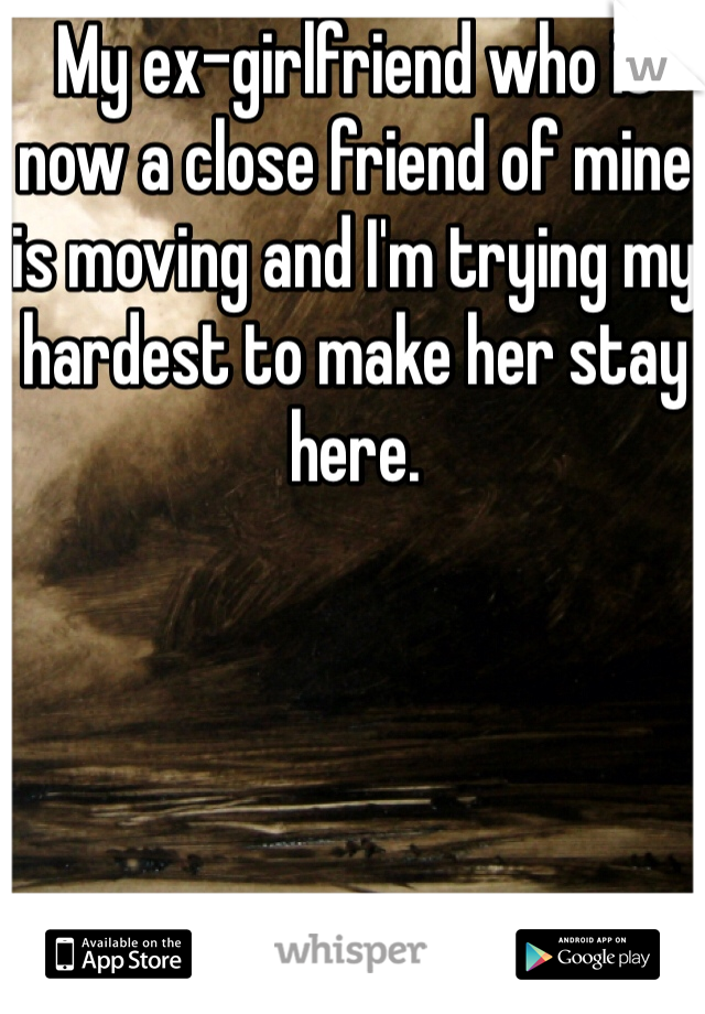 My ex-girlfriend who is now a close friend of mine is moving and I'm trying my hardest to make her stay here.