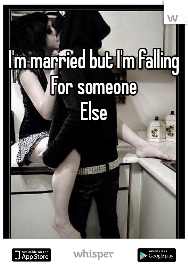 I'm married but I'm falling  For someone  Else
