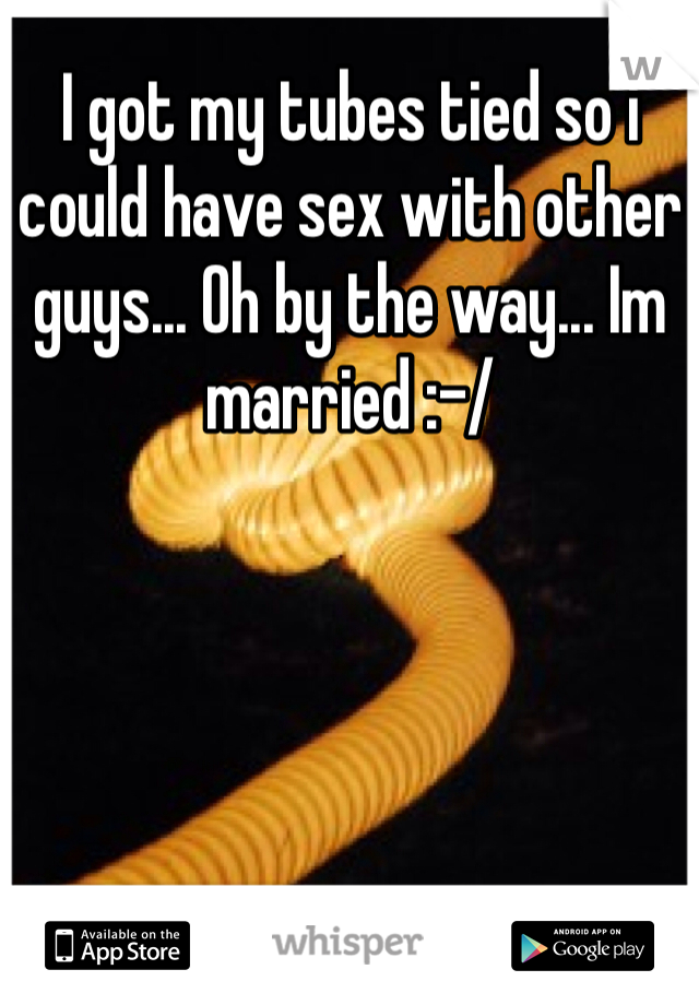 I got my tubes tied so i could have sex with other guys... Oh by the way... Im married :-/