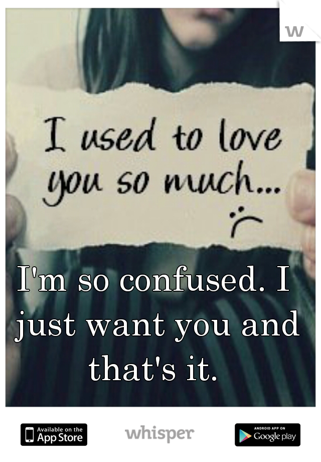 I'm so confused. I just want you and that's it.