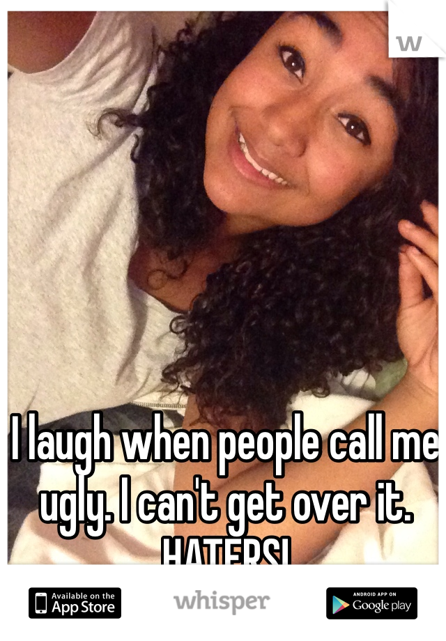 I laugh when people call me ugly. I can't get over it. HATERS!