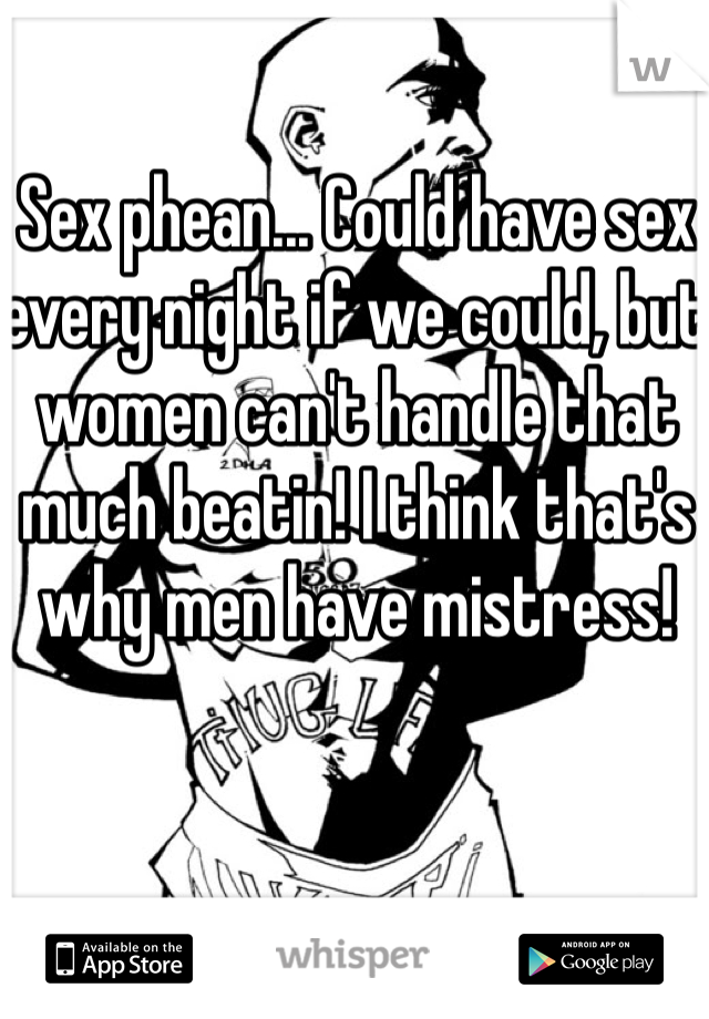 Sex phean... Could have sex every night if we could, but women can't handle that much beatin! I think that's why men have mistress!