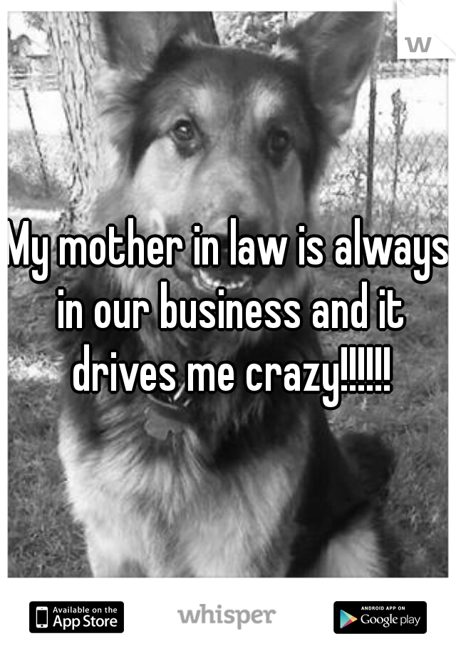 My mother in law is always in our business and it drives me crazy!!!!!!