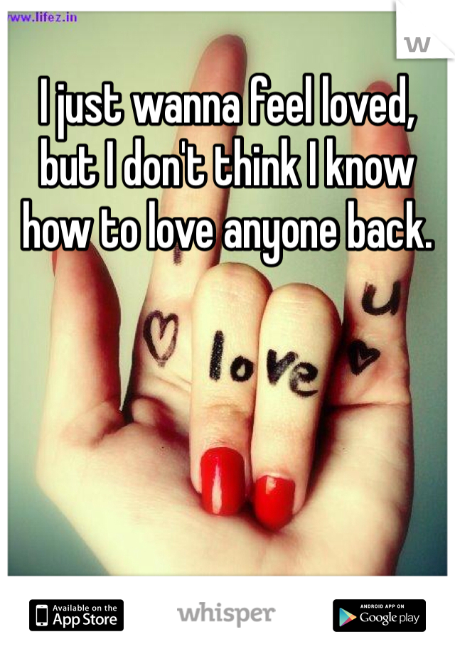 I just wanna feel loved, but I don't think I know how to love anyone back.