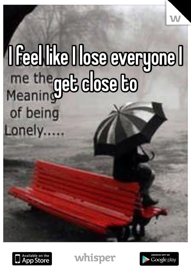 I feel like I lose everyone I get close to