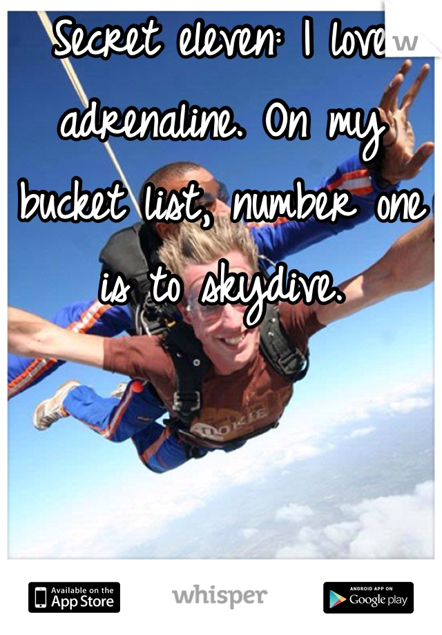 Secret eleven: I love adrenaline. On my bucket list, number one is to skydive.