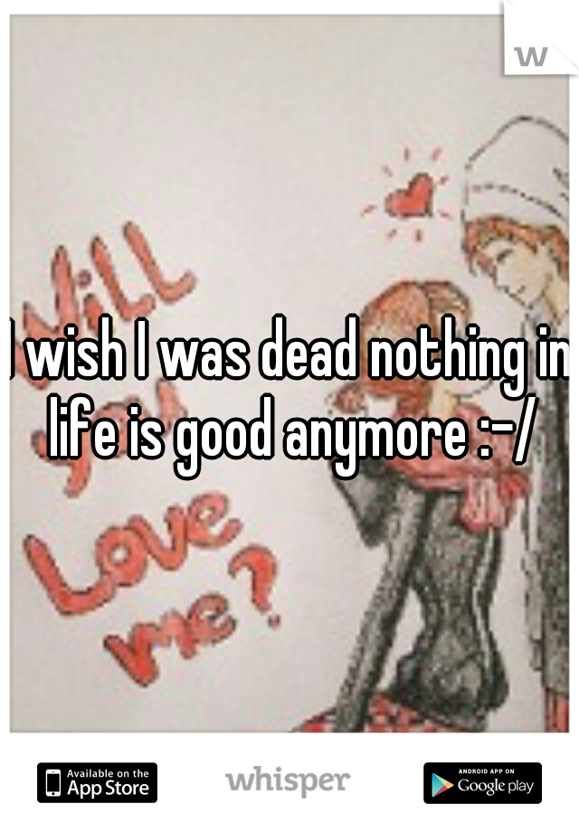 I wish I was dead nothing in life is good anymore :-/