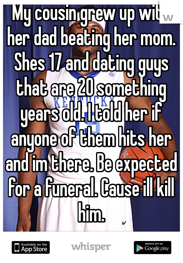 My cousin grew up with her dad beating her mom. Shes 17 and dating guys that are 20 something years old. I told her if anyone of them hits her and im there. Be expected for a funeral. Cause ill kill him.