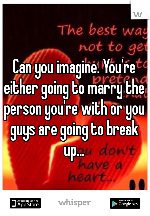 Can you imagine. You're either going to marry the person you're with or you guys are going to break up...