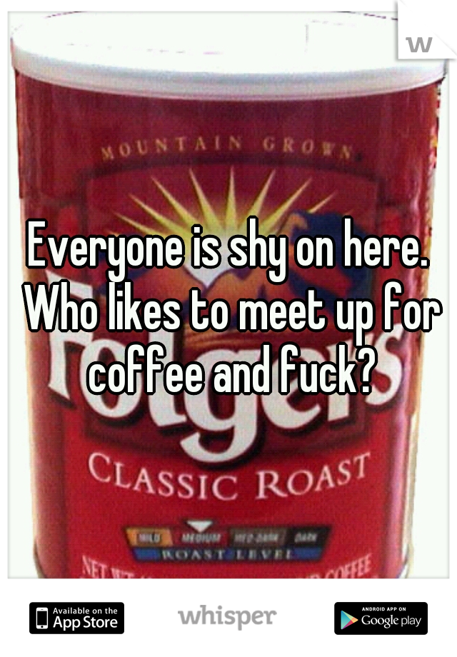 Everyone is shy on here. Who likes to meet up for coffee and fuck?