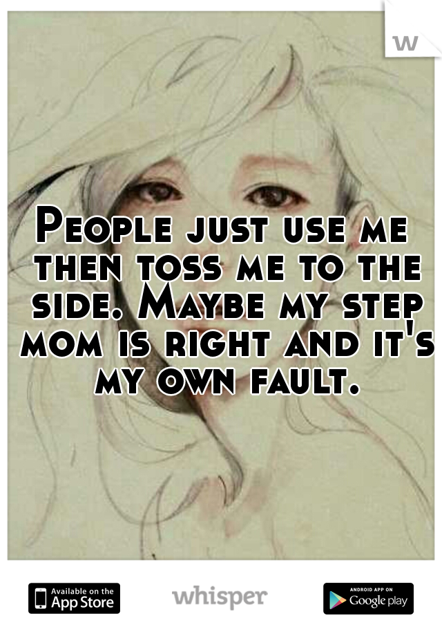 People just use me then toss me to the side. Maybe my step mom is right and it's my own fault.