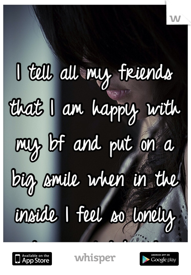 I tell all my friends that I am happy with my bf and put on a big smile when in the inside I feel so lonely and unwanted by him