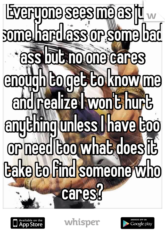 Everyone sees me as just some hard ass or some bad ass but no one cares enough to get to know me and realize I won't hurt anything unless I have too or need too what does it take to find someone who cares?