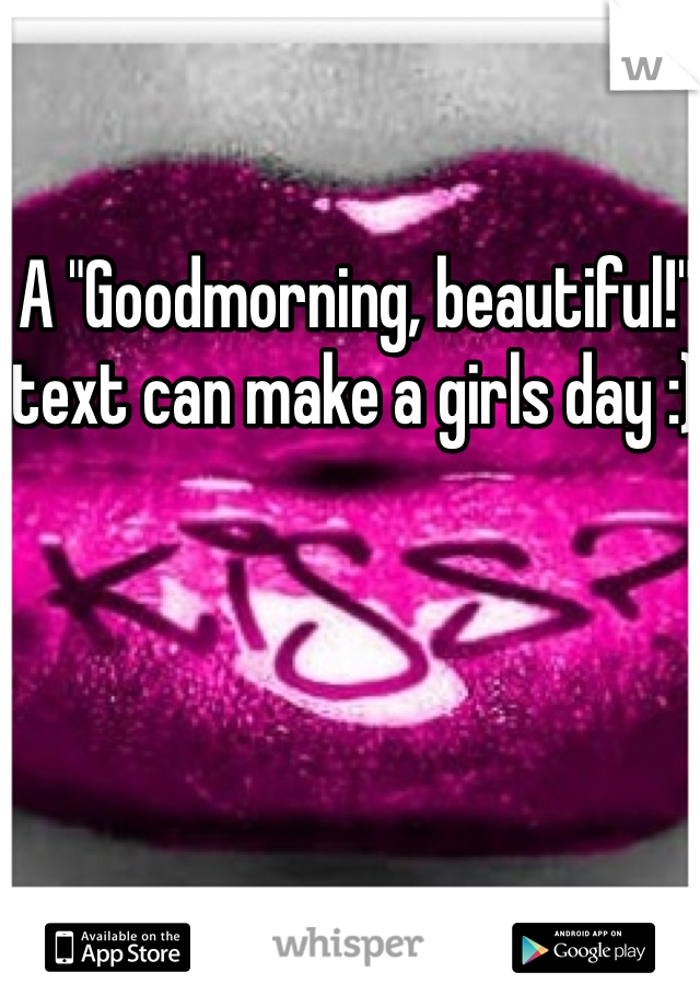 """A """"Goodmorning, beautiful!"""" text can make a girls day :)"""