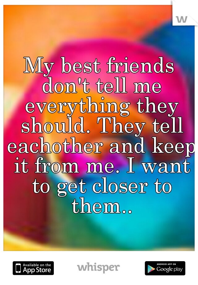 My best friends don't tell me everything they should. They tell eachother and keep it from me. I want to get closer to them..