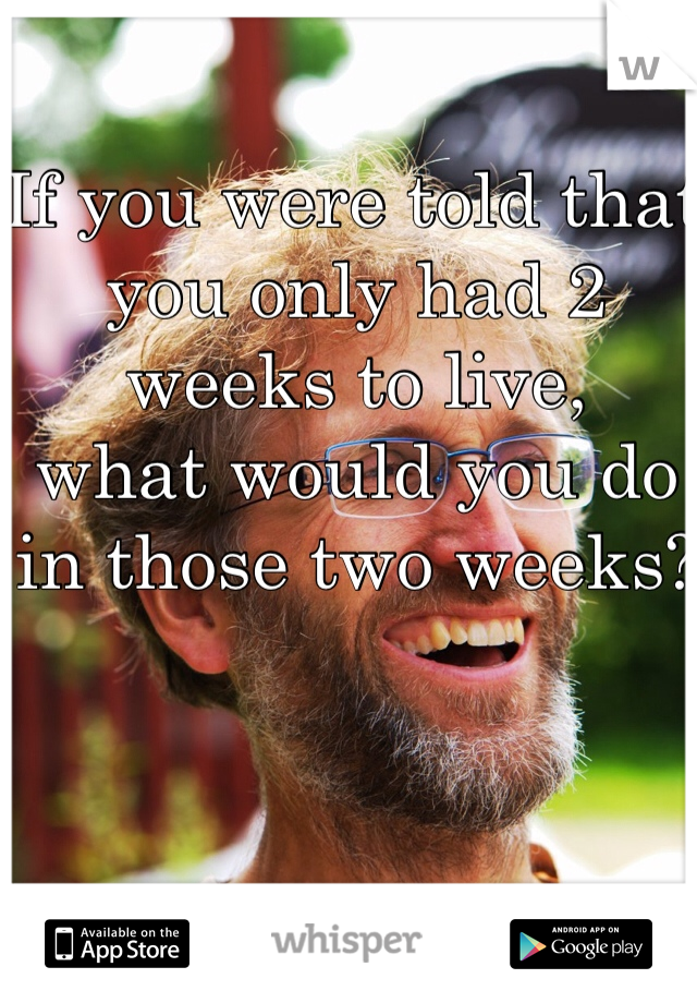 If you were told that you only had 2 weeks to live,  what would you do in those two weeks?
