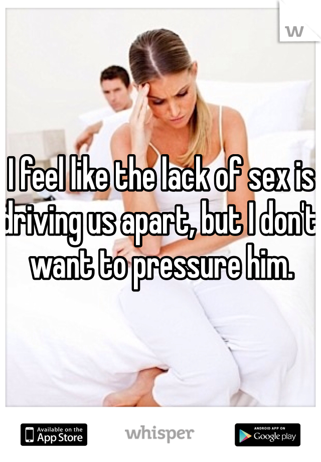 I feel like the lack of sex is driving us apart, but I don't want to pressure him.