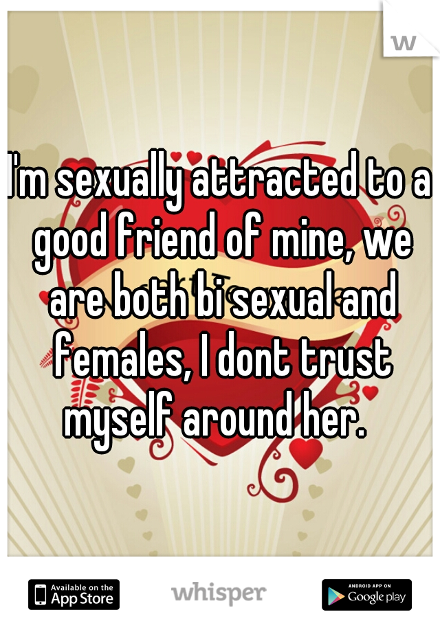 I'm sexually attracted to a good friend of mine, we are both bi sexual and females, I dont trust myself around her.