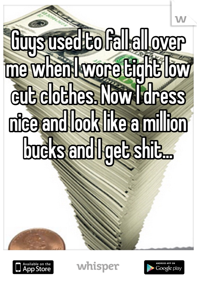 Guys used to fall all over me when I wore tight low cut clothes. Now I dress nice and look like a million bucks and I get shit...