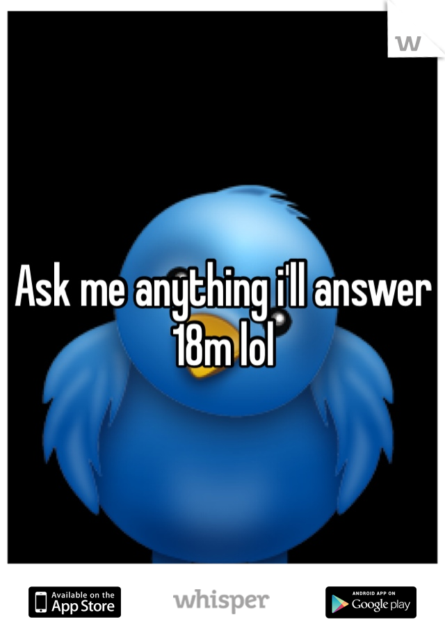 Ask me anything i'll answer 18m lol