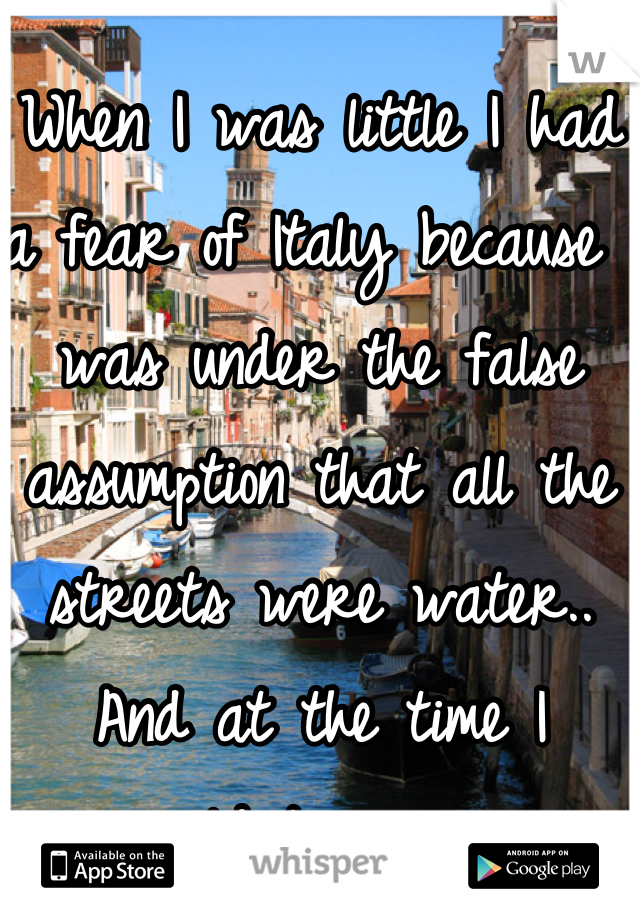 When I was little I had a fear of Italy because I was under the false assumption that all the streets were water.. And at the time I couldnt swim.