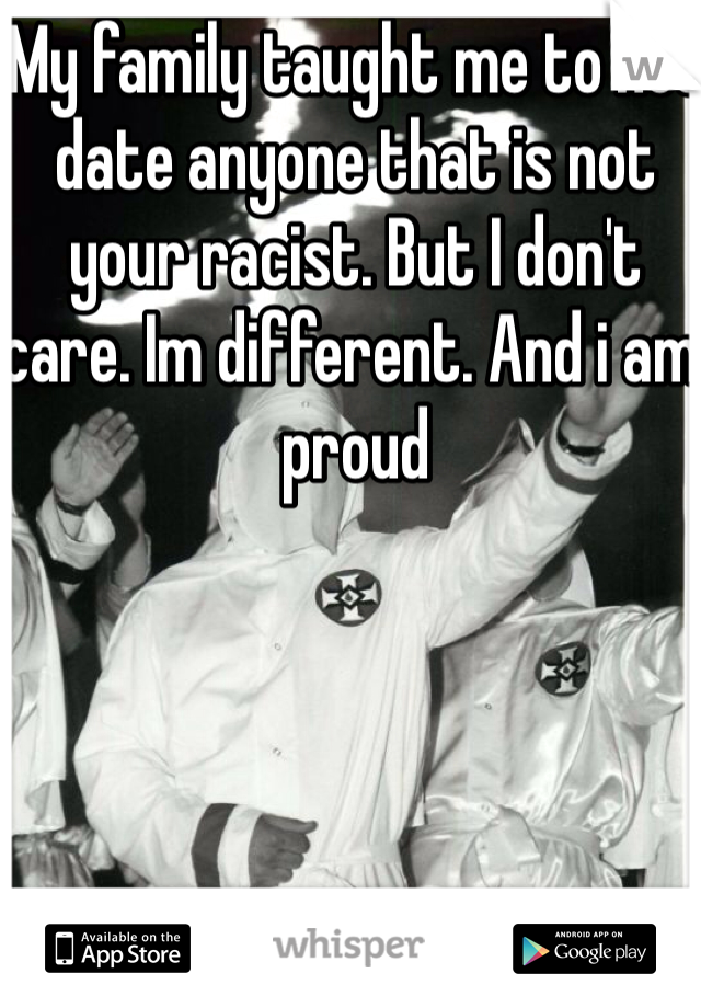 My family taught me to not date anyone that is not your racist. But I don't care. Im different. And i am proud