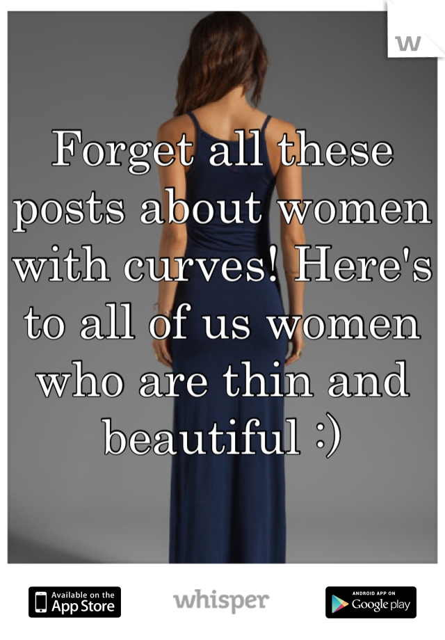 Forget all these posts about women with curves! Here's to all of us women who are thin and beautiful :)