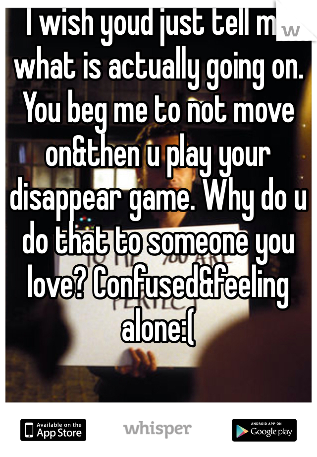 I wish youd just tell me what is actually going on. You beg me to not move on&then u play your disappear game. Why do u do that to someone you love? Confused&feeling alone:(