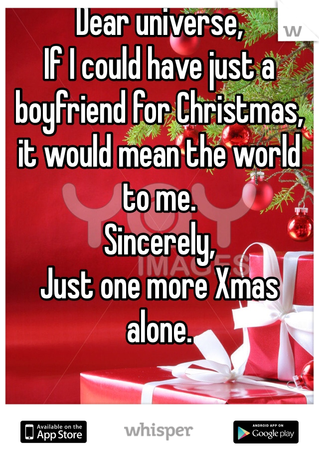 Dear universe, If I could have just a boyfriend for Christmas, it would mean the world to me.  Sincerely, Just one more Xmas alone.