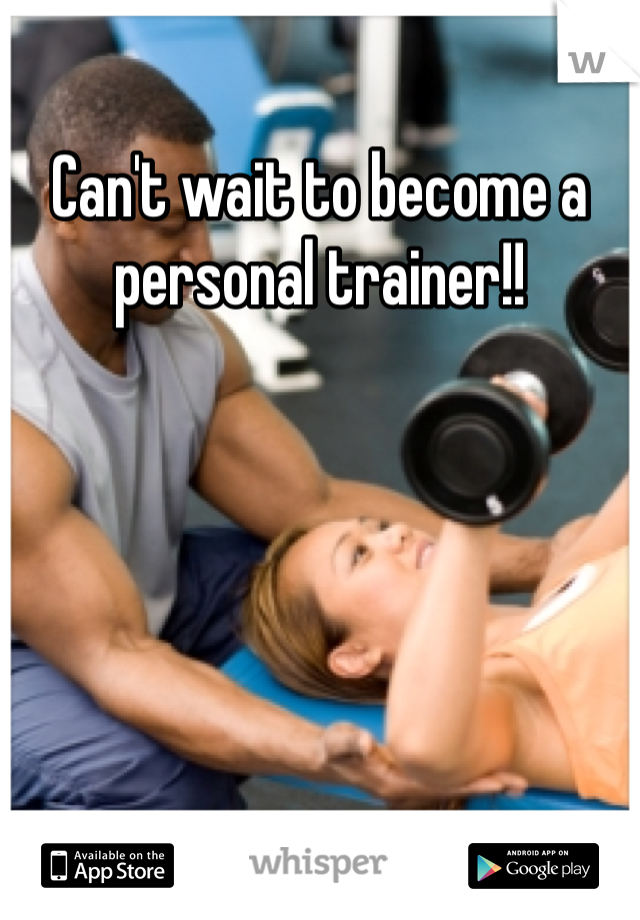 Can't wait to become a personal trainer!!