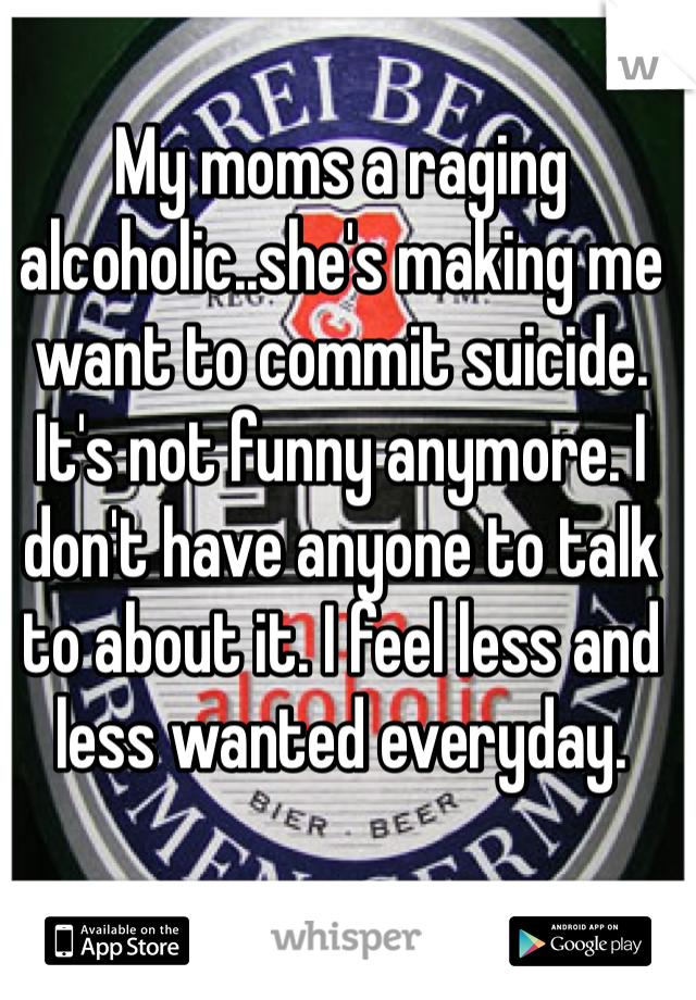 My moms a raging alcoholic..she's making me want to commit suicide. It's not funny anymore. I don't have anyone to talk to about it. I feel less and less wanted everyday.