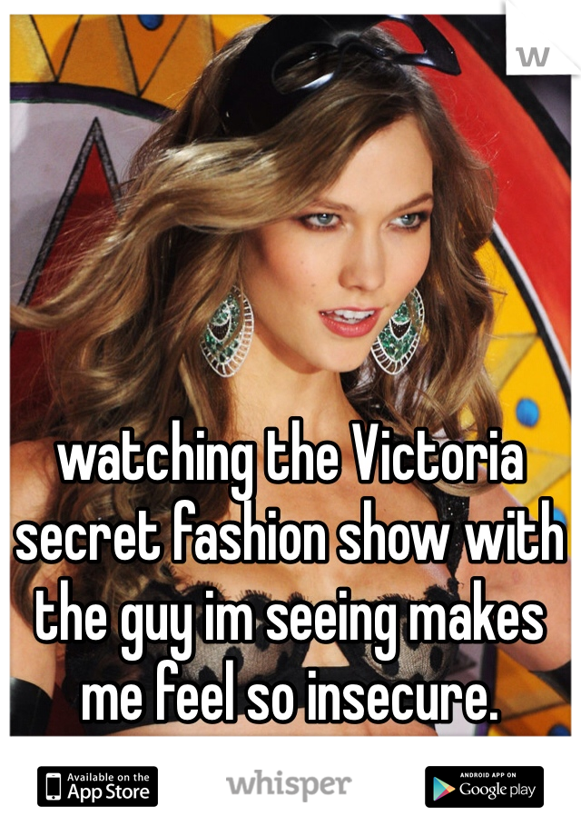 watching the Victoria secret fashion show with the guy im seeing makes me feel so insecure.