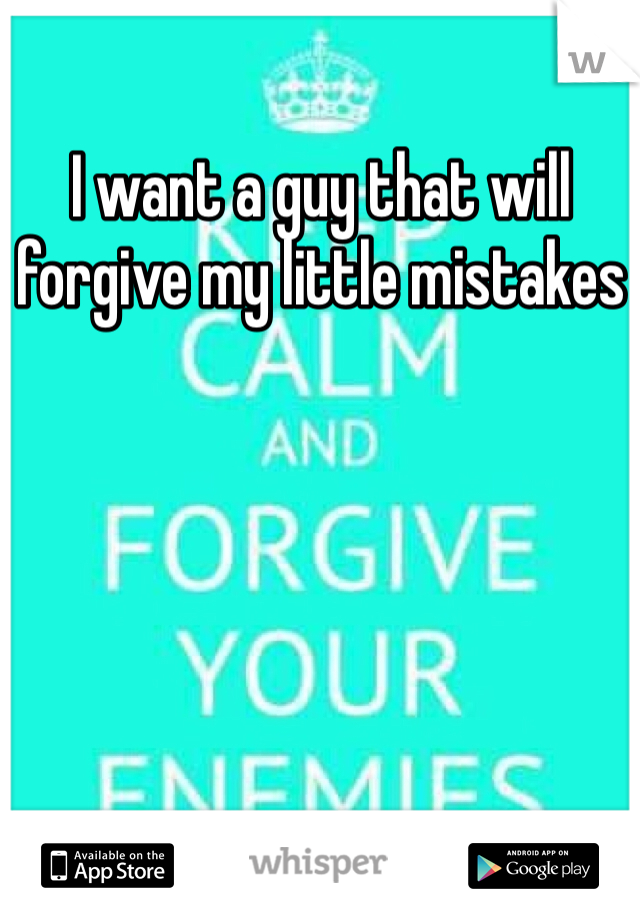 I want a guy that will forgive my little mistakes