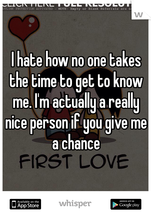 I hate how no one takes the time to get to know me. I'm actually a really nice person if you give me a chance