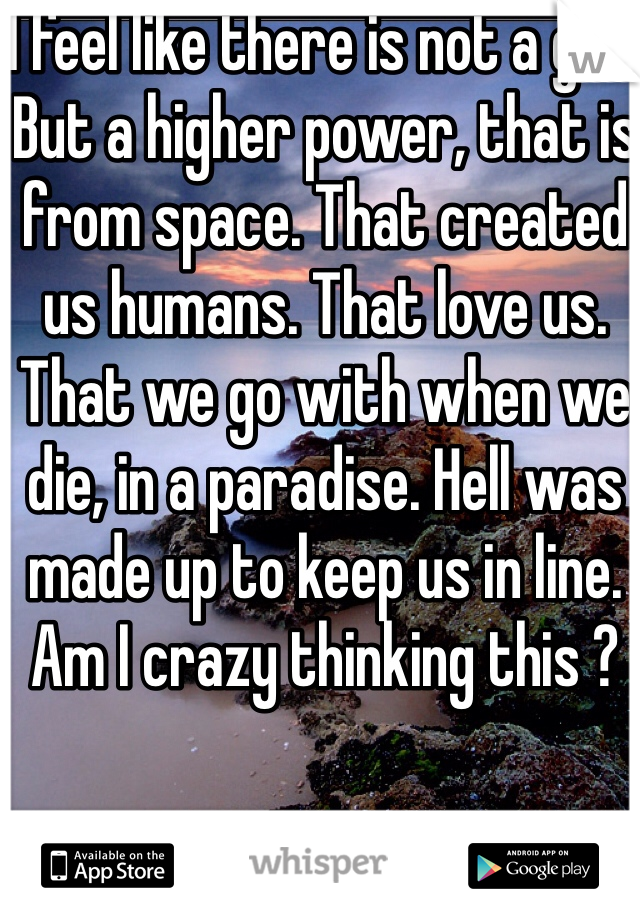 I feel like there is not a god. But a higher power, that is from space. That created us humans. That love us. That we go with when we die, in a paradise. Hell was made up to keep us in line.  Am I crazy thinking this ?