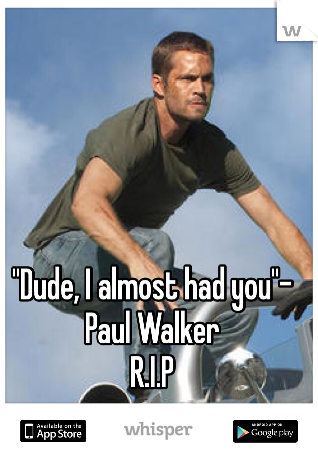"""Dude, I almost had you""-Paul Walker  R.I.P"