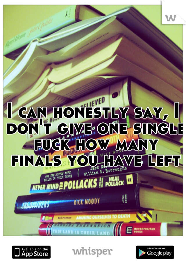 I can honestly say, I don't give one single fuck how many finals you have left.